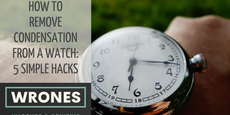 How to Remove Condensation From A Watch: 5 Simple Hacks